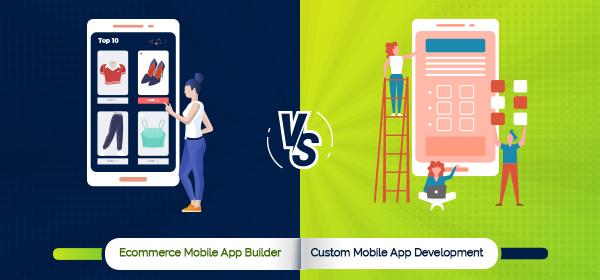 Ecommerce Mobile App Builder Vs. Custom Mobile App Development