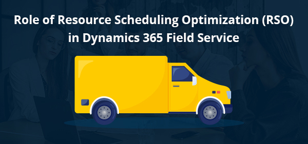 Role of Resource Scheduling Optimization (RSO) in Dynamics 365 Field Service